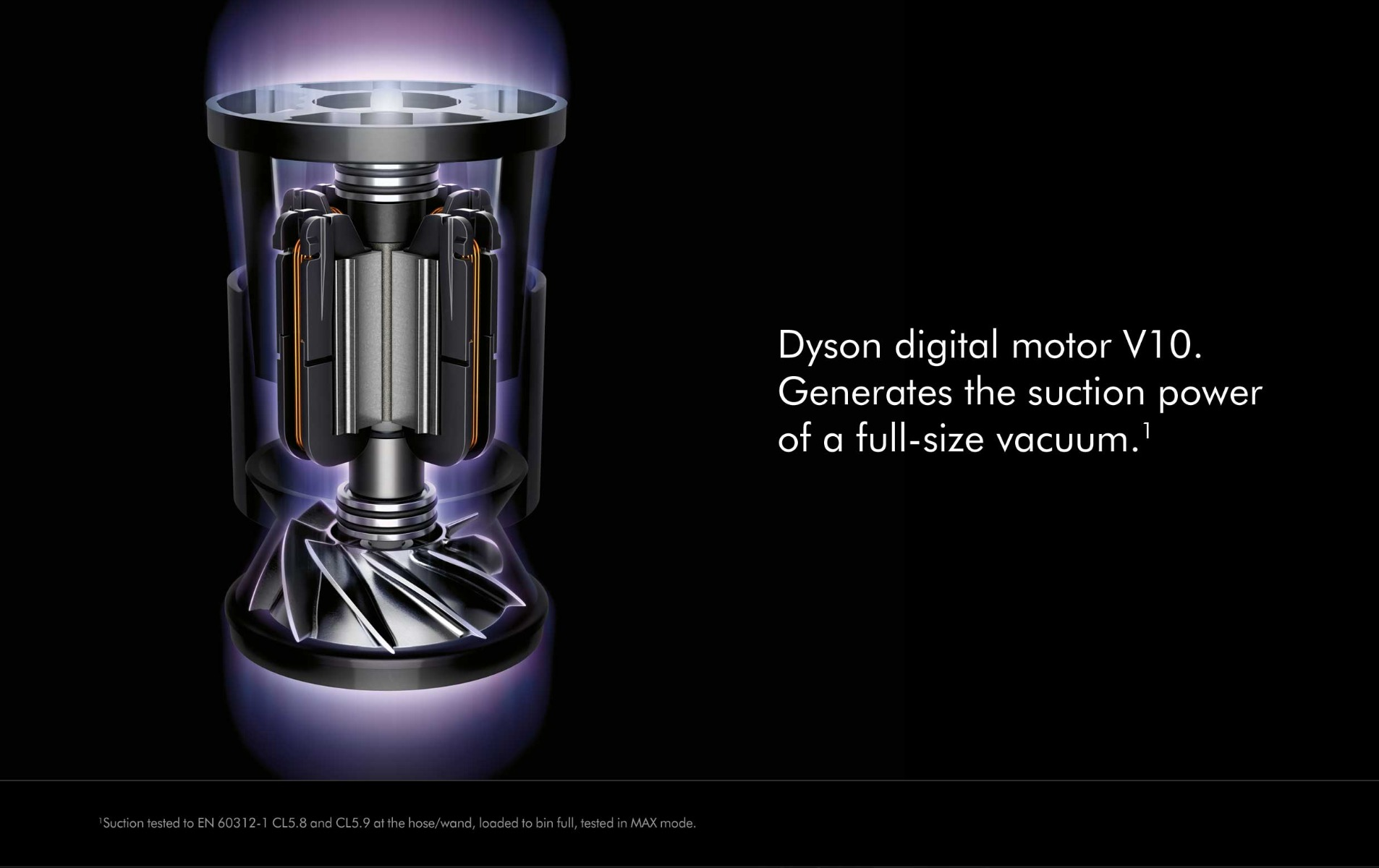 V10 digital motor, generates the suction power of a full size vacuum